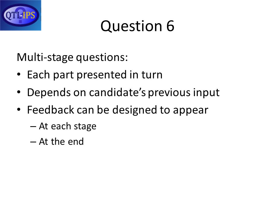 Question 6 Multi-stage questions: Each part presented in turn Depends on candidates previous input Feedback can be designed to appear – At each stage