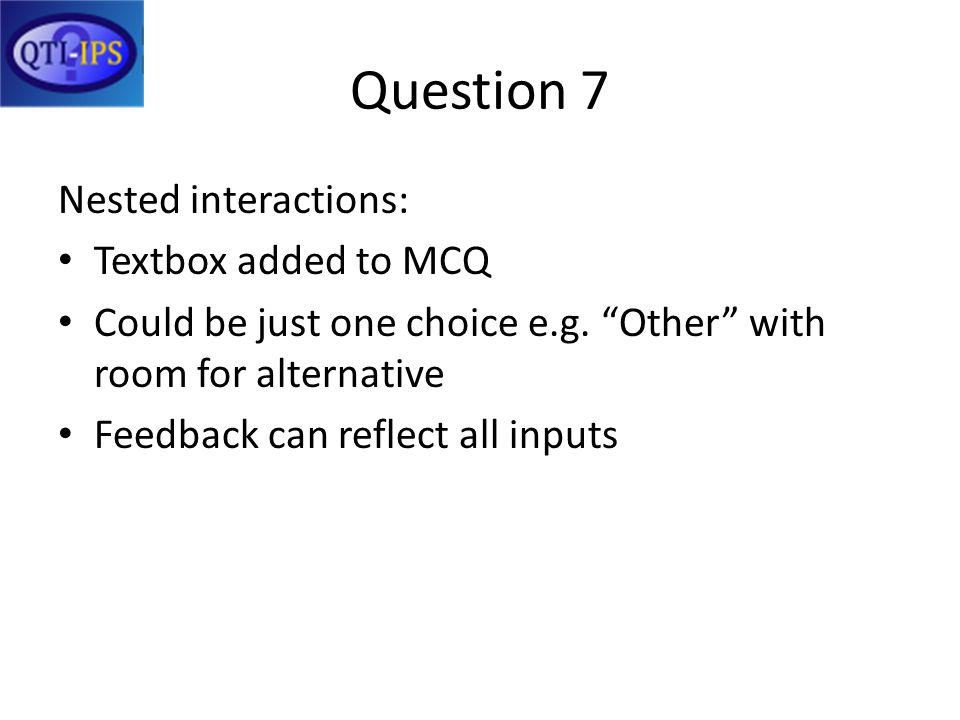 Question 7 Nested interactions: Textbox added to MCQ Could be just one choice e.g. Other with room for alternative Feedback can reflect all inputs