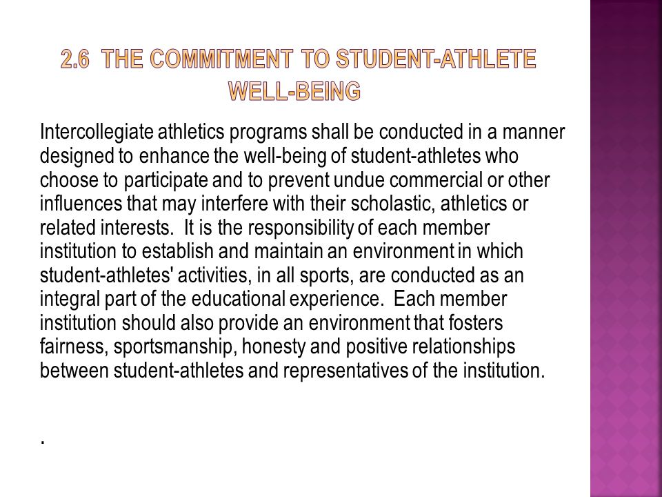 Intercollegiate athletics programs shall be conducted in a manner designed to enhance the well-being of student-athletes who choose to participate and to prevent undue commercial or other influences that may interfere with their scholastic, athletics or related interests.
