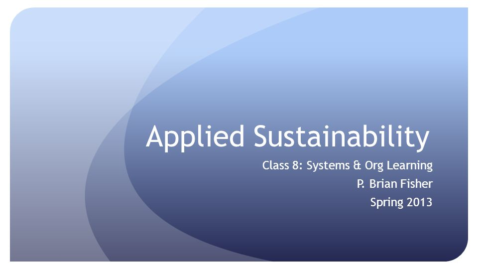 Applied Sustainability Class 8: Systems & Org Learning P. Brian Fisher Spring 2013