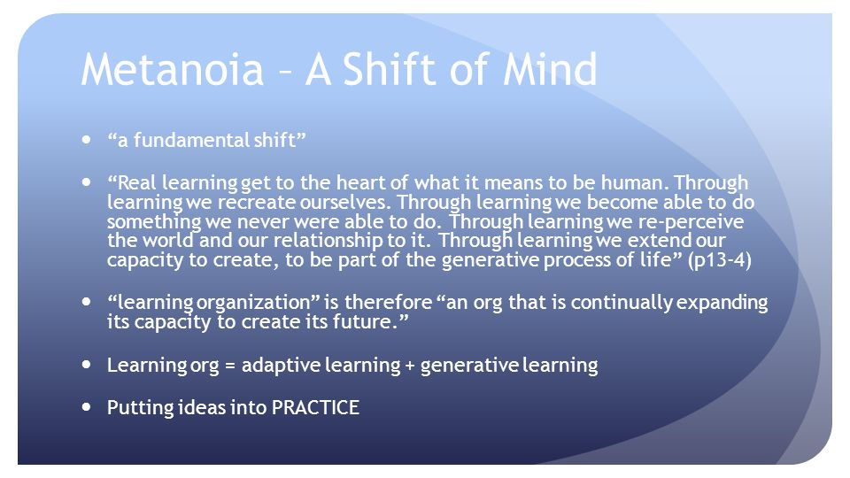 Metanoia – A Shift of Mind a fundamental shift Real learning get to the heart of what it means to be human. Through learning we recreate ourselves. Th