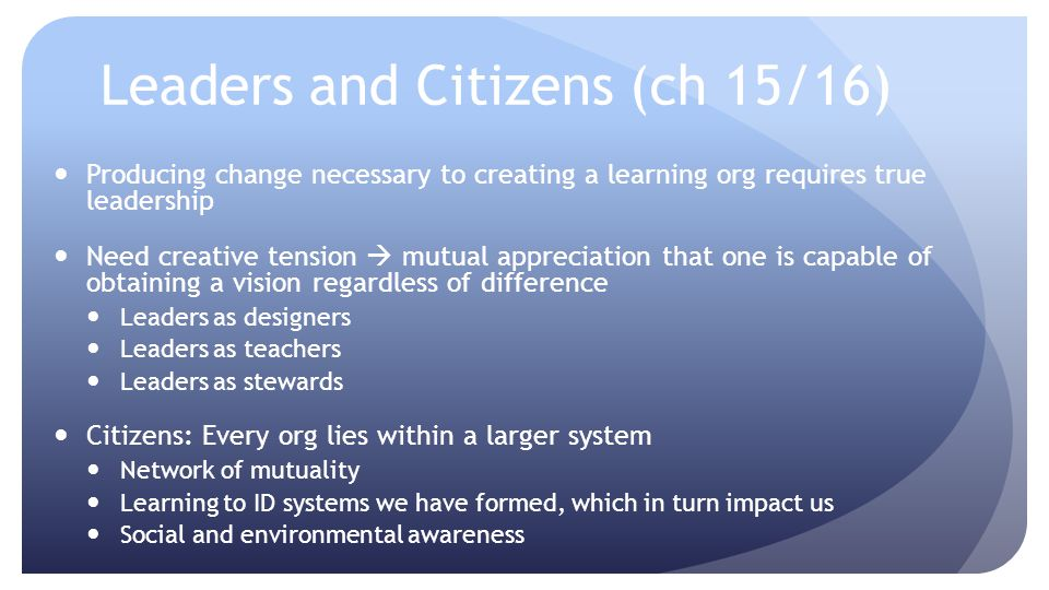 Leaders and Citizens (ch 15/16) Producing change necessary to creating a learning org requires true leadership Need creative tension mutual appreciati