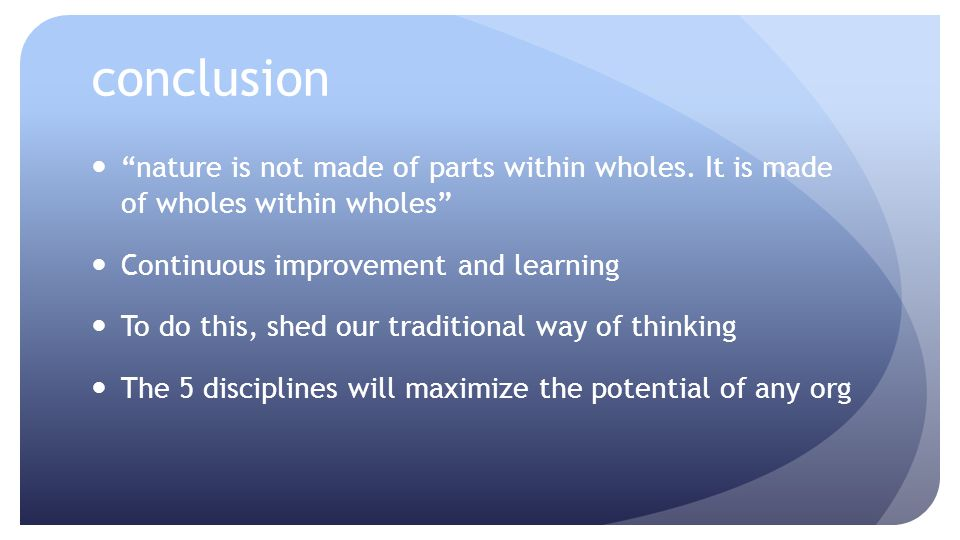 conclusion nature is not made of parts within wholes. It is made of wholes within wholes Continuous improvement and learning To do this, shed our trad