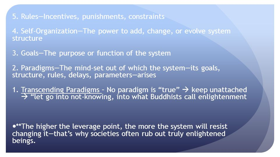 5. RulesIncentives, punishments, constraints 4. Self-OrganizationThe power to add, change, or evolve system structure 3. GoalsThe purpose or function