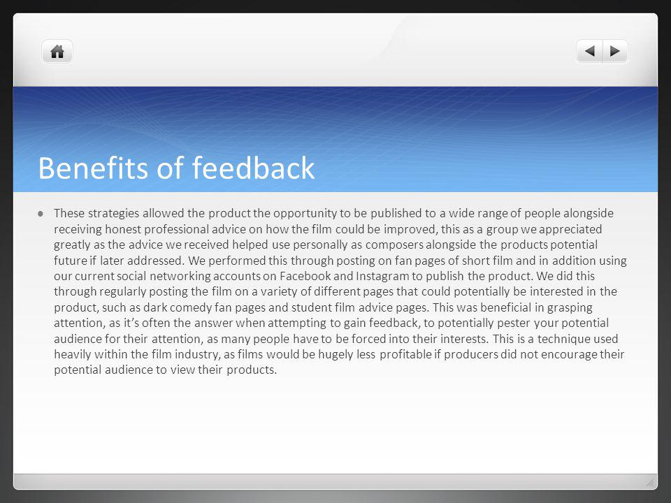 Benefits of feedback These strategies allowed the product the opportunity to be published to a wide range of people alongside receiving honest professional advice on how the film could be improved, this as a group we appreciated greatly as the advice we received helped use personally as composers alongside the products potential future if later addressed.