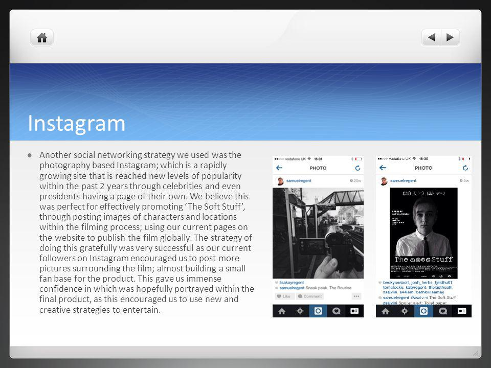 Instagram Another social networking strategy we used was the photography based Instagram; which is a rapidly growing site that is reached new levels of popularity within the past 2 years through celebrities and even presidents having a page of their own.