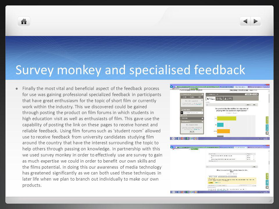 Survey monkey and specialised feedback Finally the most vital and beneficial aspect of the feedback process for use was gaining professional specialized feedback in participants that have great enthusiasm for the topic of short film or currently work within the industry.