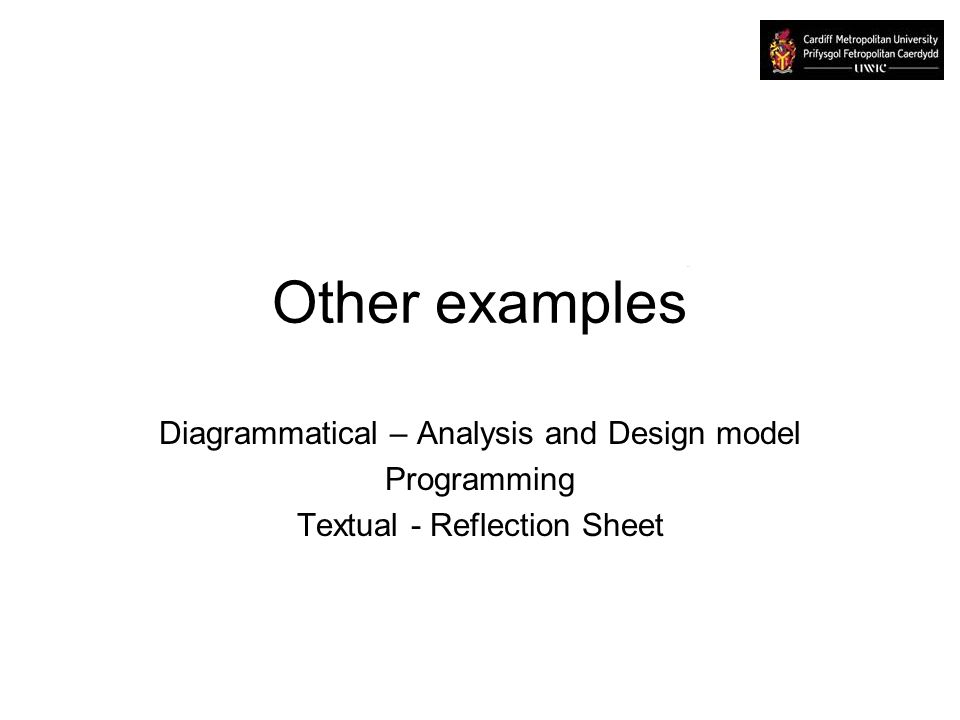 Other examples Diagrammatical – Analysis and Design model Programming Textual - Reflection Sheet