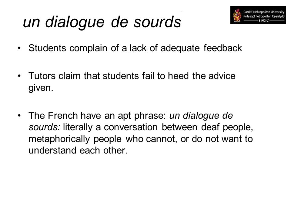 un dialogue de sourds Students complain of a lack of adequate feedback Tutors claim that students fail to heed the advice given.