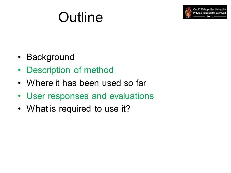 Outline Background Description of method Where it has been used so far User responses and evaluations What is required to use it?