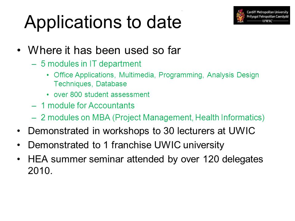 Applications to date Where it has been used so far –5 modules in IT department Office Applications, Multimedia, Programming, Analysis Design Techniques, Database over 800 student assessment –1 module for Accountants –2 modules on MBA (Project Management, Health Informatics) Demonstrated in workshops to 30 lecturers at UWIC Demonstrated to 1 franchise UWIC university HEA summer seminar attended by over 120 delegates 2010.