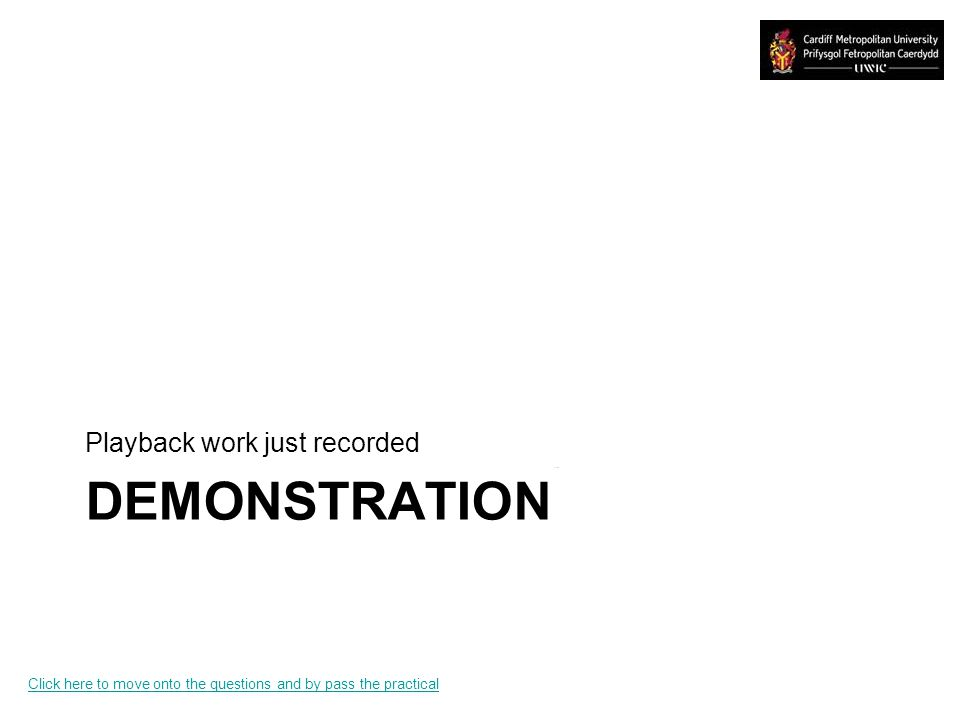DEMONSTRATION Playback work just recorded Click here to move onto the questions and by pass the practical