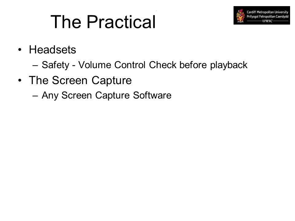 The Practical Headsets –Safety - Volume Control Check before playback The Screen Capture –Any Screen Capture Software