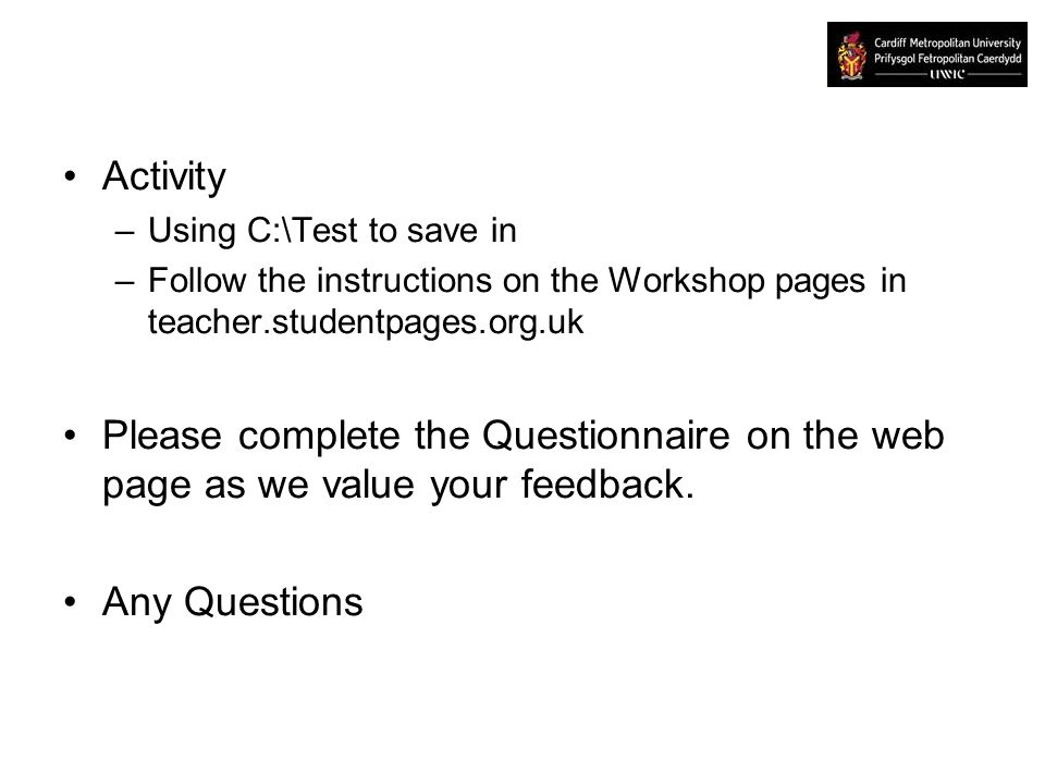 Activity –Using C:\Test to save in –Follow the instructions on the Workshop pages in teacher.studentpages.org.uk Please complete the Questionnaire on the web page as we value your feedback.