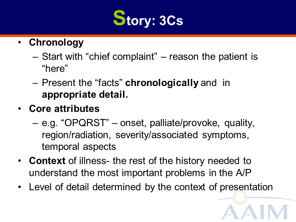 S tory: 3Cs Chronology –Start with chief complaint – reason the patient is here –Present the facts chronologically and in appropriate detail. Core att