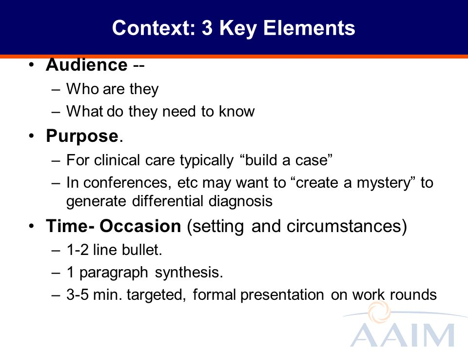 Context: 3 Key Elements Audience -- –Who are they –What do they need to know Purpose. –For clinical care typically build a case –In conferences, etc m