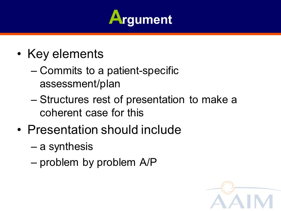 A rgument Key elements –Commits to a patient-specific assessment/plan –Structures rest of presentation to make a coherent case for this Presentation s