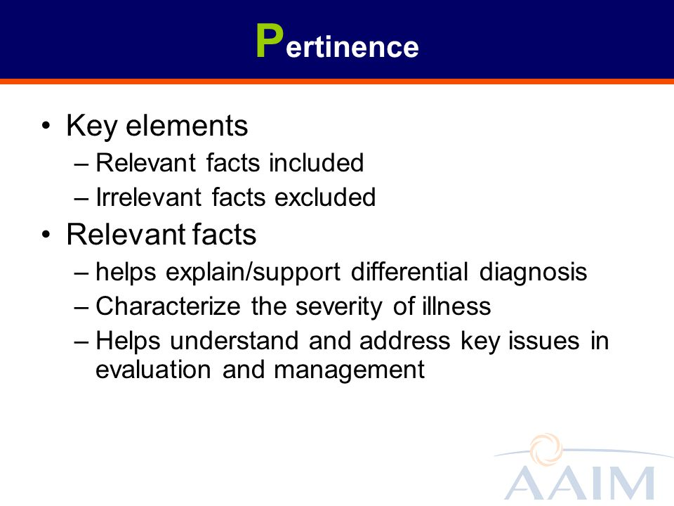 P ertinence Key elements –Relevant facts included –Irrelevant facts excluded Relevant facts –helps explain/support differential diagnosis –Characteriz