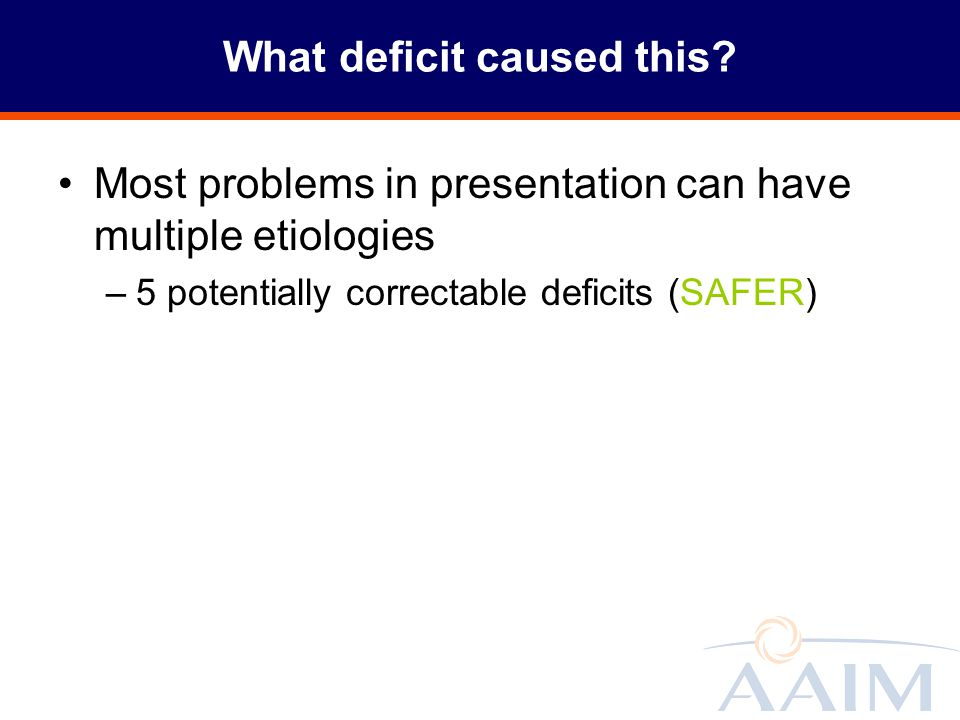 What deficit caused this? Most problems in presentation can have multiple etiologies –5 potentially correctable deficits (SAFER)
