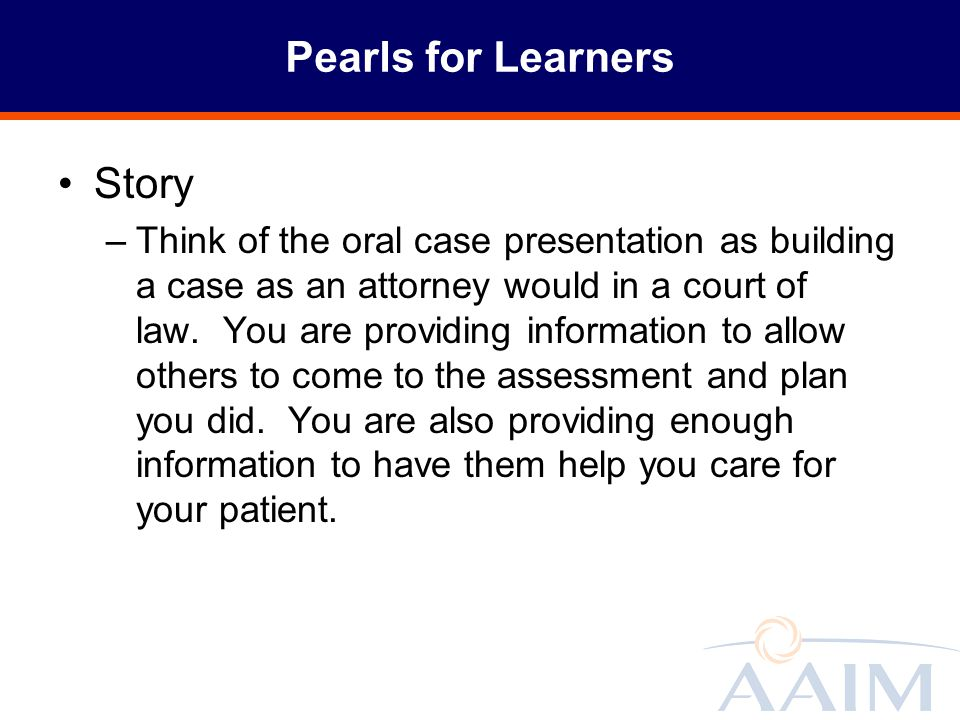 Pearls for Learners Story –Think of the oral case presentation as building a case as an attorney would in a court of law. You are providing informatio