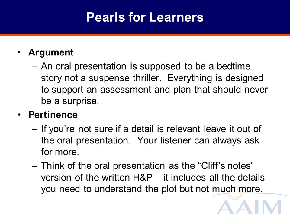 Pearls for Learners Argument –An oral presentation is supposed to be a bedtime story not a suspense thriller. Everything is designed to support an ass