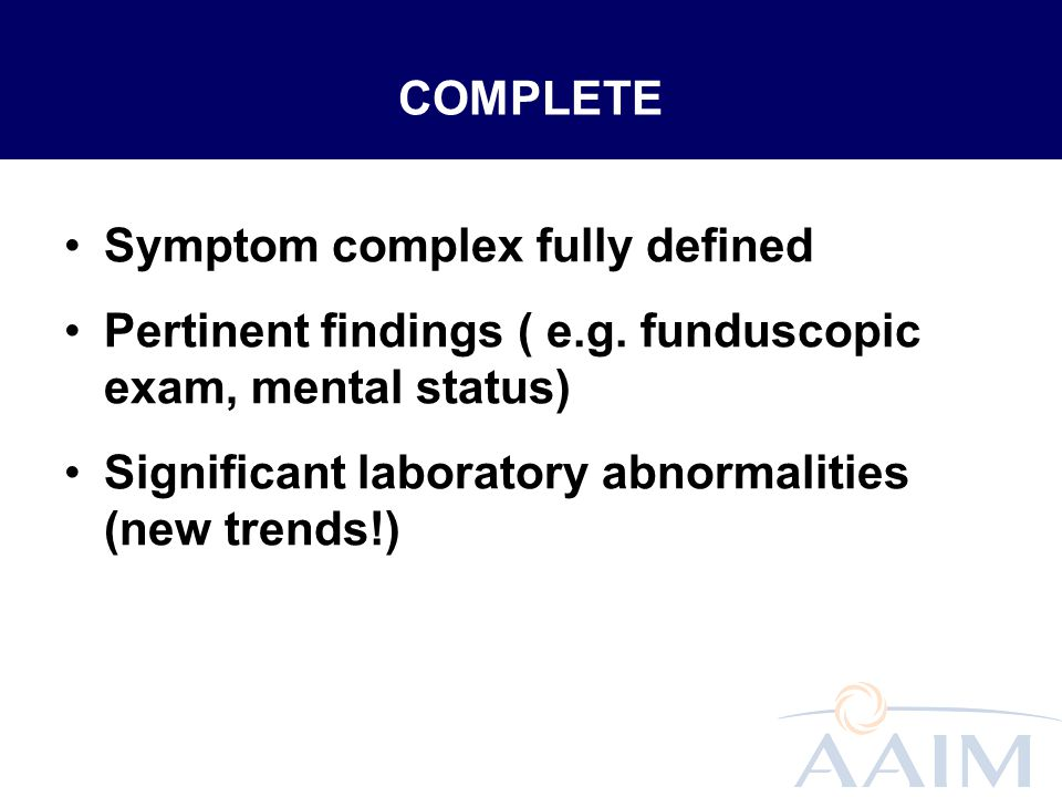 COMPLETE Symptom complex fully defined Pertinent findings ( e.g. funduscopic exam, mental status) Significant laboratory abnormalities (new trends!)