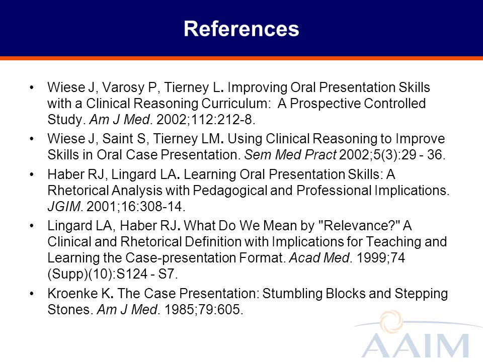 References Wiese J, Varosy P, Tierney L. Improving Oral Presentation Skills with a Clinical Reasoning Curriculum: A Prospective Controlled Study. Am J