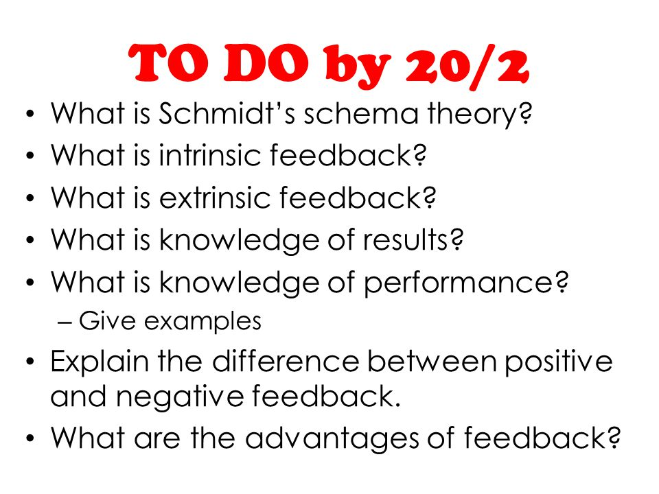 TO DO by 20/2 What is Schmidts schema theory? What is intrinsic feedback? What is extrinsic feedback? What is knowledge of results? What is knowledge