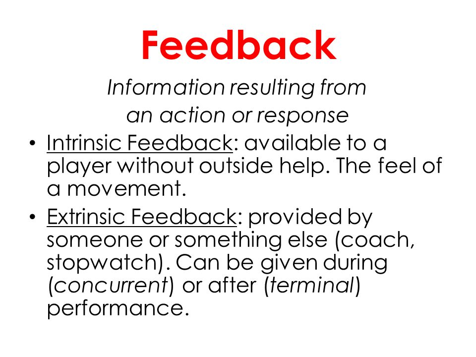 Feedback Information resulting from an action or response Intrinsic Feedback: available to a player without outside help. The feel of a movement. Extr