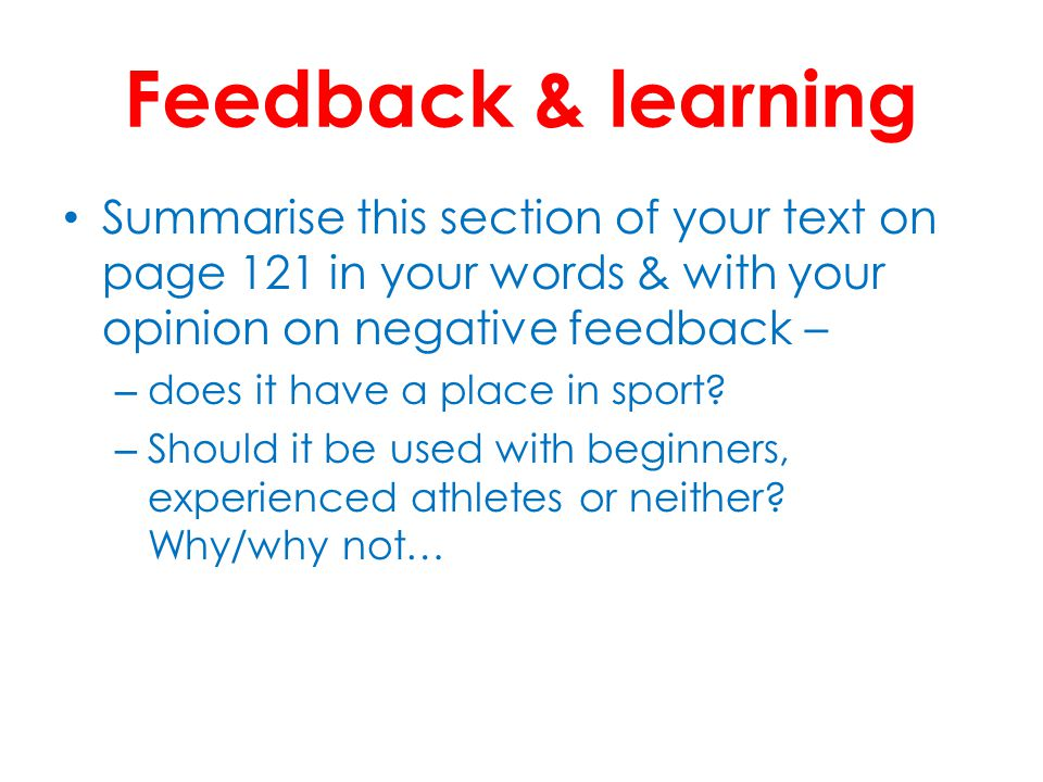 Feedback & learning Summarise this section of your text on page 121 in your words & with your opinion on negative feedback – – does it have a place in