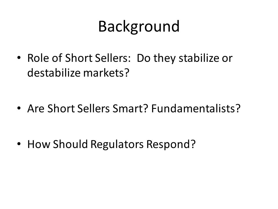 Background Role of Short Sellers: Do they stabilize or destabilize markets? Are Short Sellers Smart? Fundamentalists? How Should Regulators Respond?