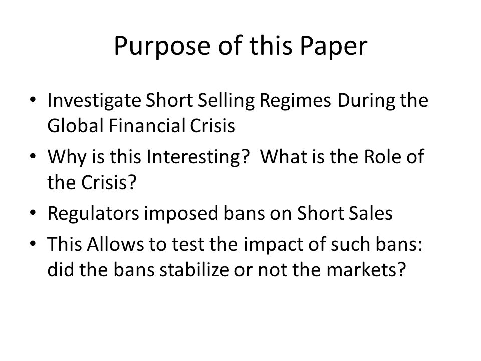 Purpose of this Paper Investigate Short Selling Regimes During the Global Financial Crisis Why is this Interesting.