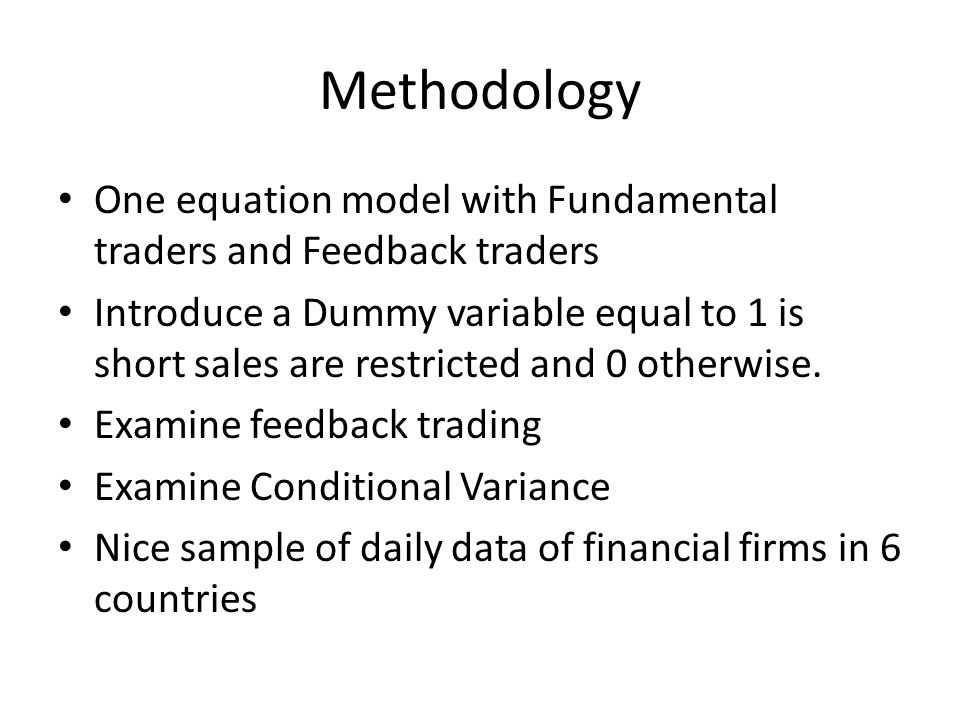 Methodology One equation model with Fundamental traders and Feedback traders Introduce a Dummy variable equal to 1 is short sales are restricted and 0 otherwise.