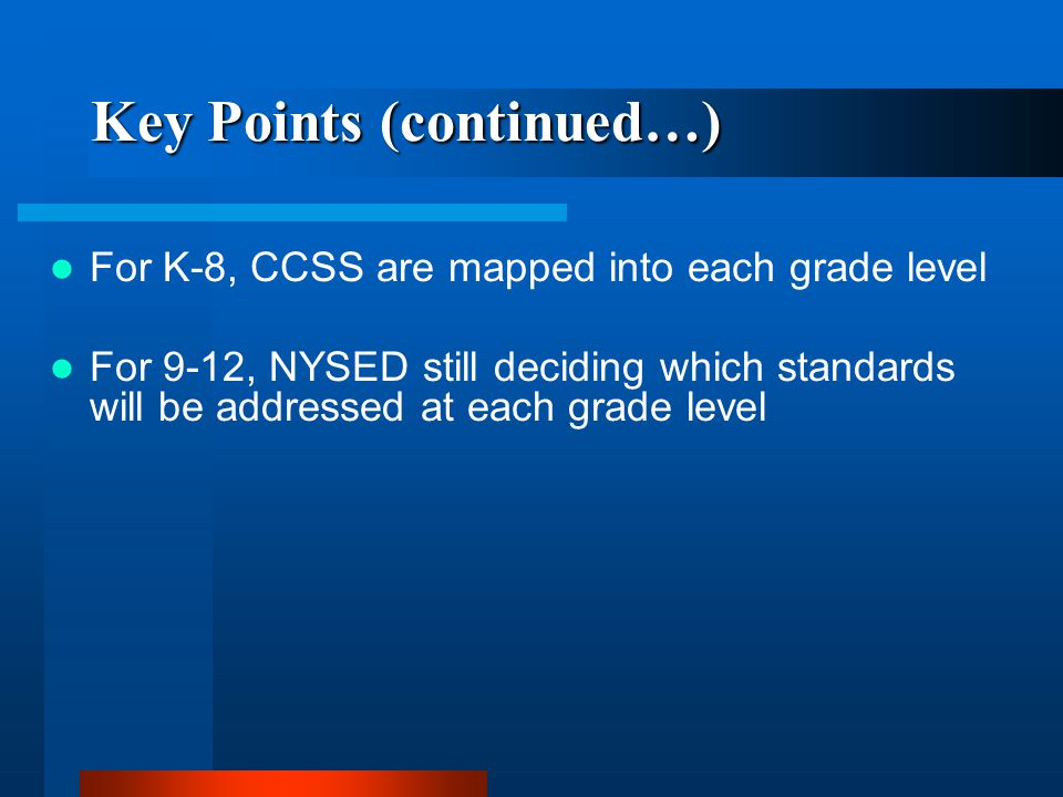 Key Points (continued…) For K-8, CCSS are mapped into each grade level For 9-12, NYSED still deciding which standards will be addressed at each grade