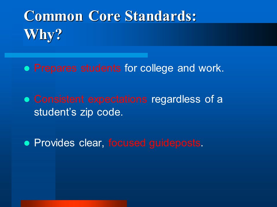 Common Core Standards: Why? Prepares students for college and work. Consistent expectations regardless of a students zip code. Provides clear, focused