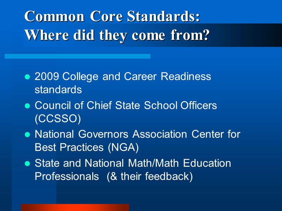 Common Core Standards: Where did they come from? 2009 College and Career Readiness standards Council of Chief State School Officers (CCSSO) National G