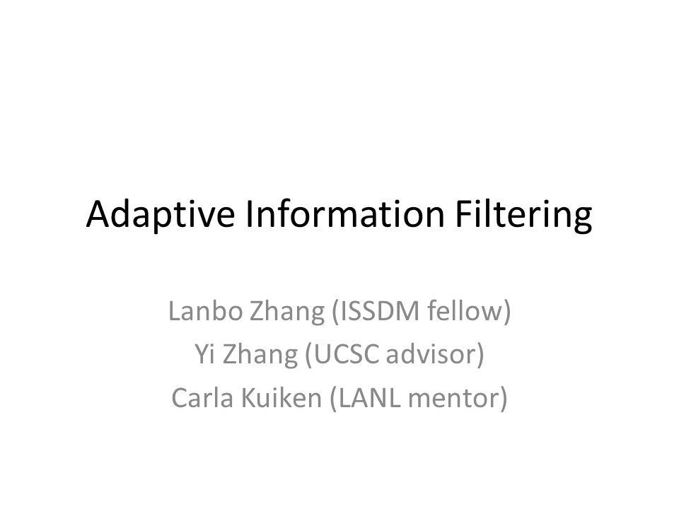 Adaptive Information Filtering Lanbo Zhang (ISSDM fellow) Yi Zhang (UCSC advisor) Carla Kuiken (LANL mentor)
