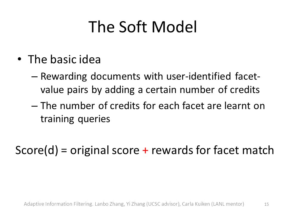 The Soft Model The basic idea – Rewarding documents with user-identified facet- value pairs by adding a certain number of credits – The number of credits for each facet are learnt on training queries 15 Score(d) = original score + rewards for facet match Adaptive Information Filtering.