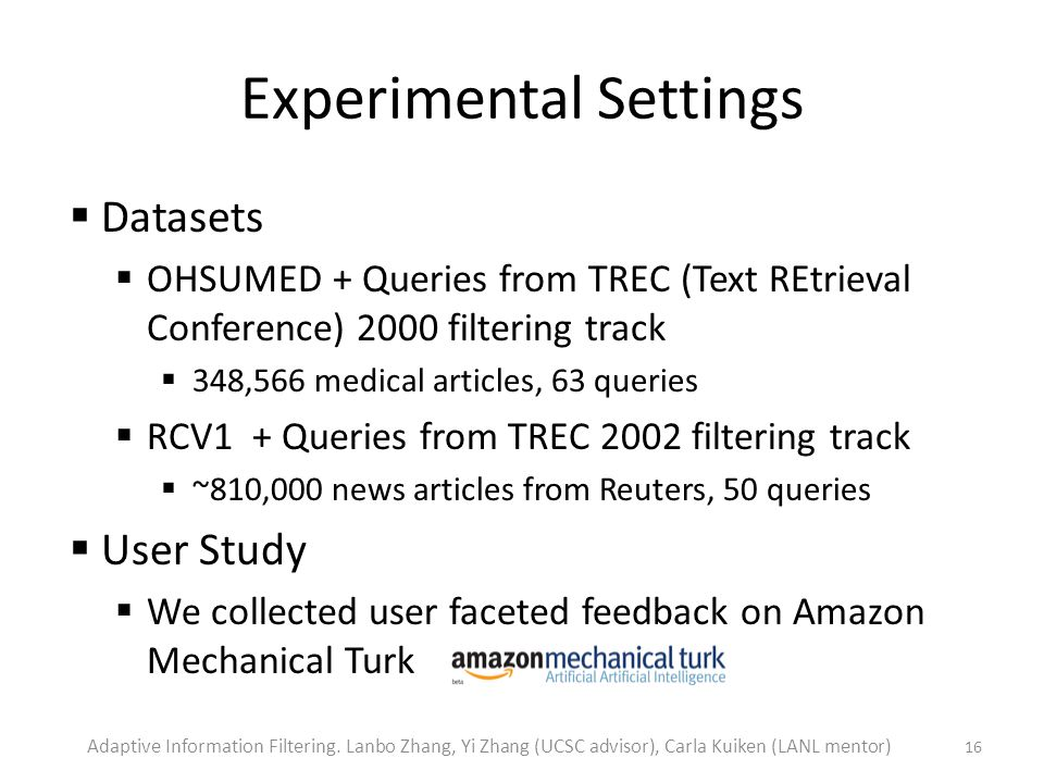 Experimental Settings Datasets OHSUMED + Queries from TREC (Text REtrieval Conference) 2000 filtering track 348,566 medical articles, 63 queries RCV1 + Queries from TREC 2002 filtering track ~810,000 news articles from Reuters, 50 queries User Study We collected user faceted feedback on Amazon Mechanical Turk 16 Adaptive Information Filtering.