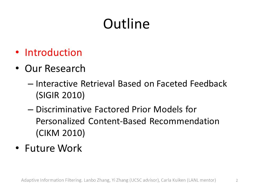 Outline Introduction Our Research – Interactive Retrieval Based on Faceted Feedback (SIGIR 2010) – Discriminative Factored Prior Models for Personalized Content-Based Recommendation (CIKM 2010) Future Work 2 Adaptive Information Filtering.