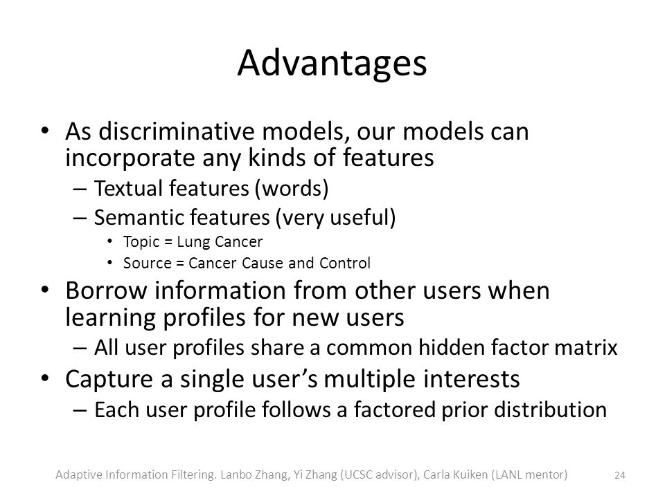 Advantages As discriminative models, our models can incorporate any kinds of features – Textual features (words) – Semantic features (very useful) Topic = Lung Cancer Source = Cancer Cause and Control Borrow information from other users when learning profiles for new users – All user profiles share a common hidden factor matrix Capture a single users multiple interests – Each user profile follows a factored prior distribution 24 Adaptive Information Filtering.
