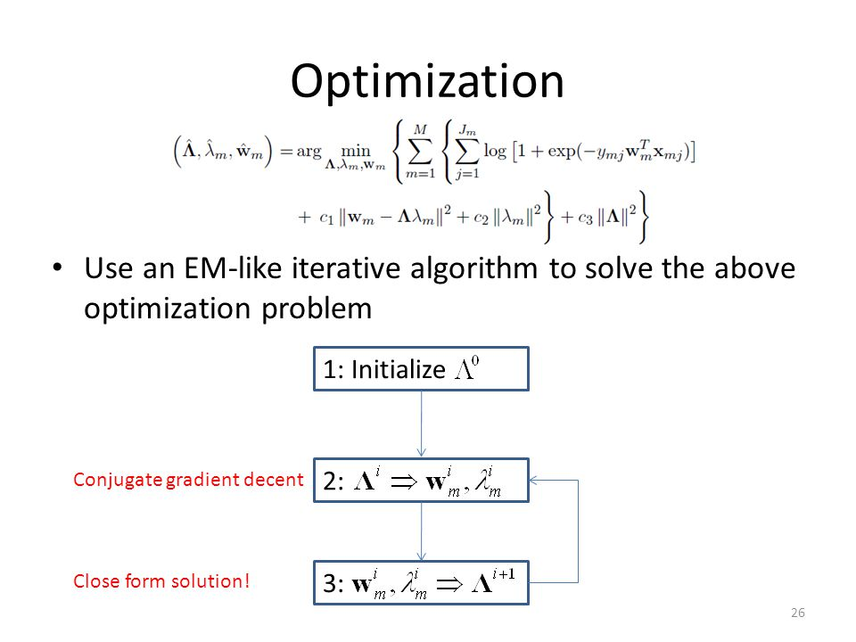 Optimization Use an EM-like iterative algorithm to solve the above optimization problem 1: Initialize 2: 3: Close form solution.