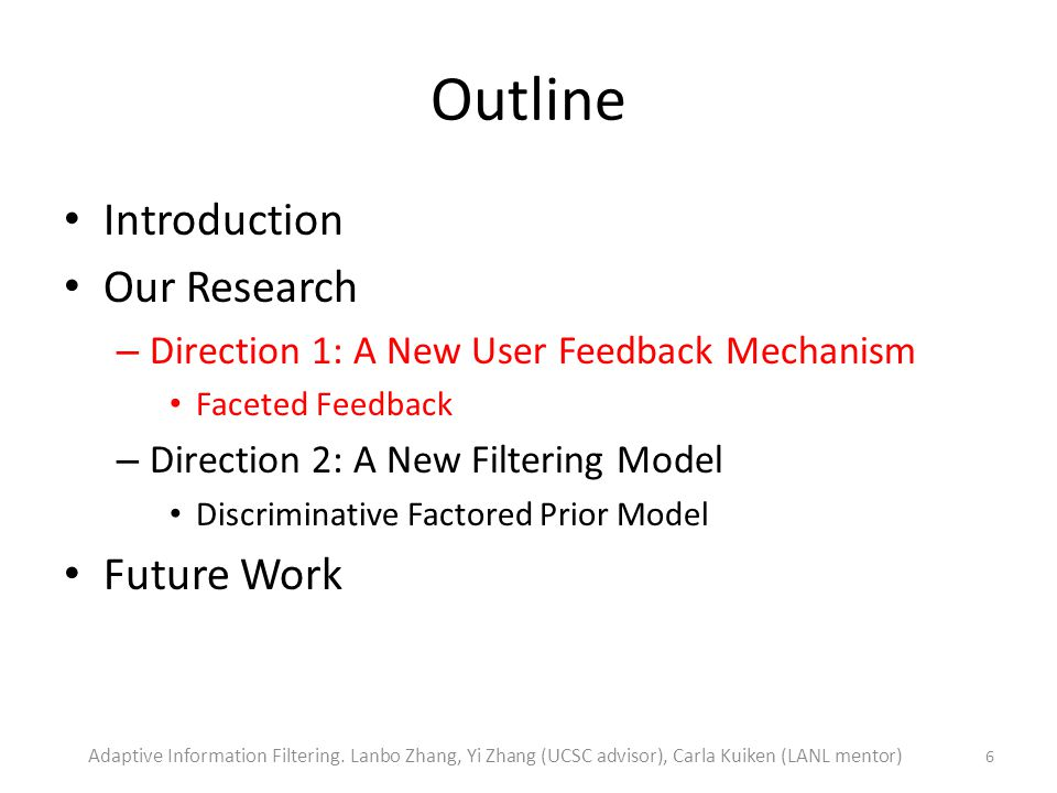 Outline Introduction Our Research – Direction 1: A New User Feedback Mechanism Faceted Feedback – Direction 2: A New Filtering Model Discriminative Factored Prior Model Future Work 6 Adaptive Information Filtering.