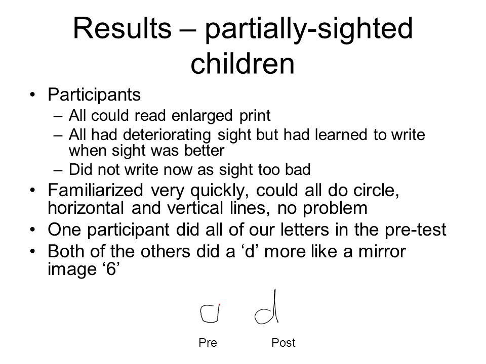 Results – partially-sighted children Participants –All could read enlarged print –All had deteriorating sight but had learned to write when sight was