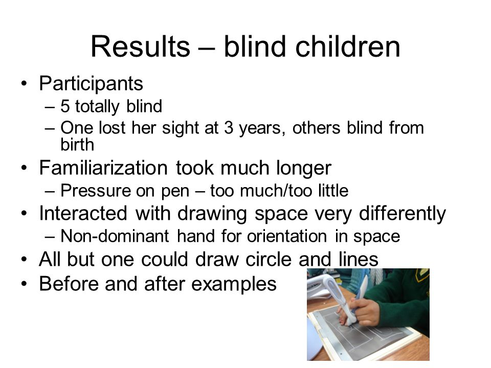 Results – blind children Participants –5 totally blind –One lost her sight at 3 years, others blind from birth Familiarization took much longer –Press