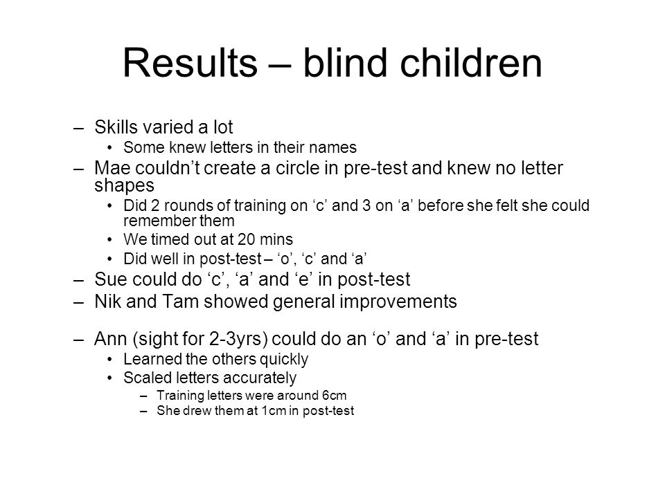 Results – blind children –Skills varied a lot Some knew letters in their names –Mae couldnt create a circle in pre-test and knew no letter shapes Did
