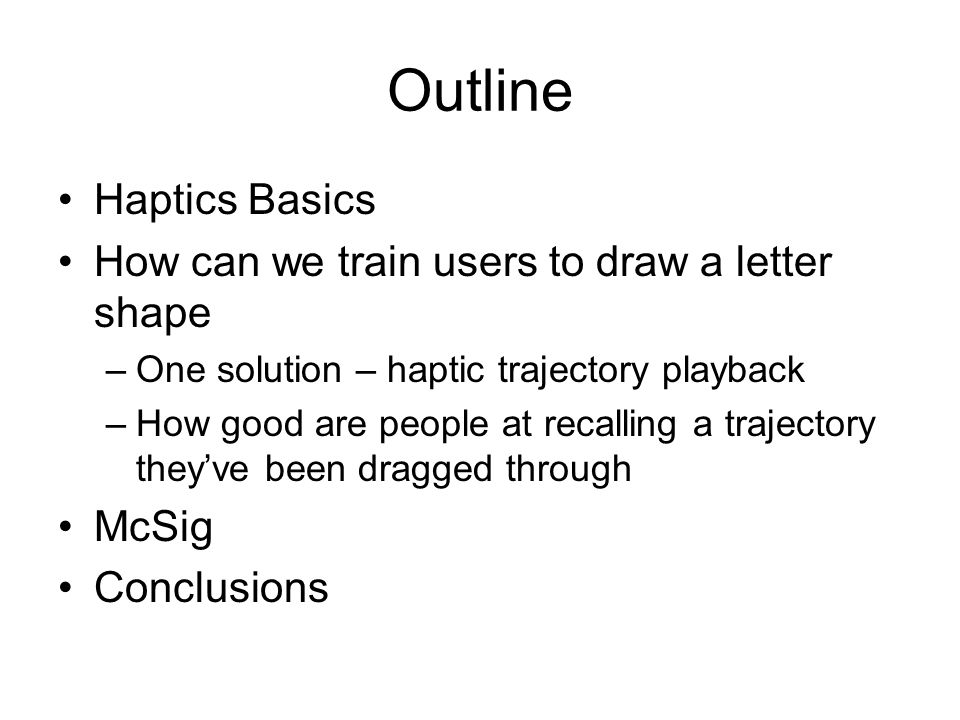 Outline Haptics Basics How can we train users to draw a letter shape –One solution – haptic trajectory playback –How good are people at recalling a tr