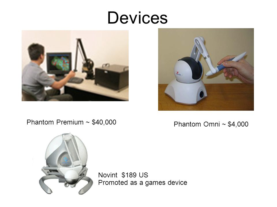 Devices Phantom Premium ~ $40,000 Phantom Omni ~ $4,000 Novint $189 US Promoted as a games device