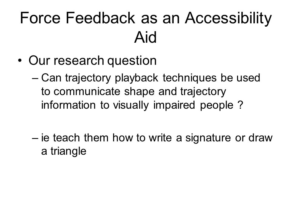 Force Feedback as an Accessibility Aid Our research question –Can trajectory playback techniques be used to communicate shape and trajectory informati