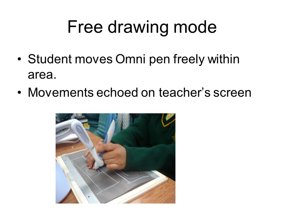 Free drawing mode Student moves Omni pen freely within area. Movements echoed on teachers screen